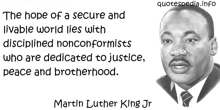 Martin Luther King Jr - The hope of a secure and livable world lies with disciplined nonconformists who are dedicated to justice, peace and brotherhood.