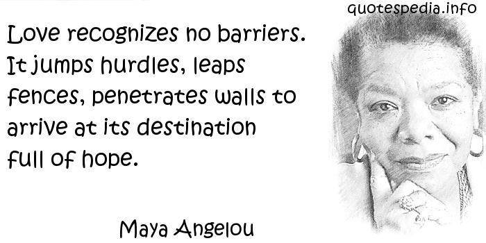 Maya Angelou - Love recognizes no barriers. It jumps hurdles, leaps fences, penetrates walls to arrive at its destination full of hope.