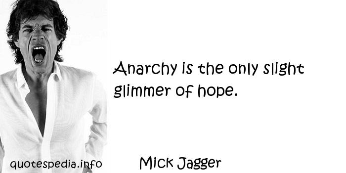 Mick Jagger - Anarchy is the only slight glimmer of hope.