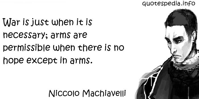 Niccolo Machiavelli - War is just when it is necessary; arms are permissible when there is no hope except in arms.