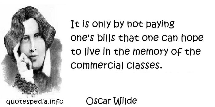 Oscar Wilde - It is only by not paying one's bills that one can hope to live in the memory of the commercial classes.