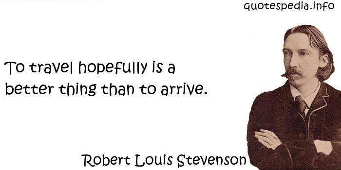 Robert Louis Stevenson - To travel hopefully is a better thing than to arrive.