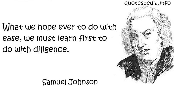 Samuel Johnson - What we hope ever to do with ease, we must learn first to do with diligence.