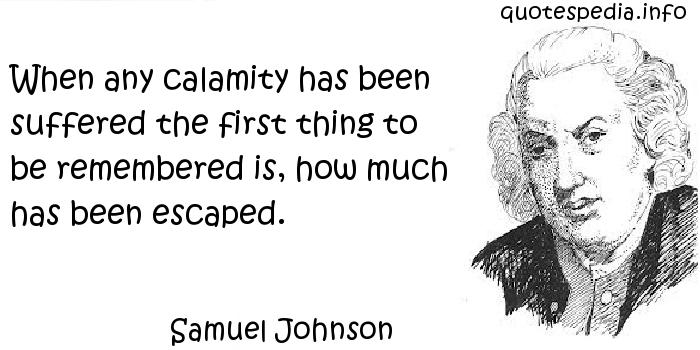 Samuel Johnson - When any calamity has been suffered the first thing to be remembered is, how much has been escaped.