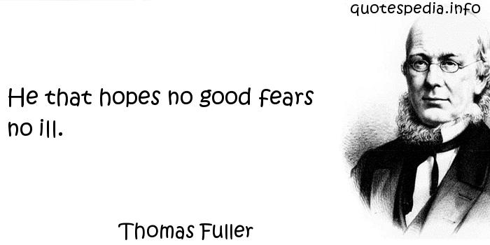 Thomas Fuller - He that hopes no good fears no ill.