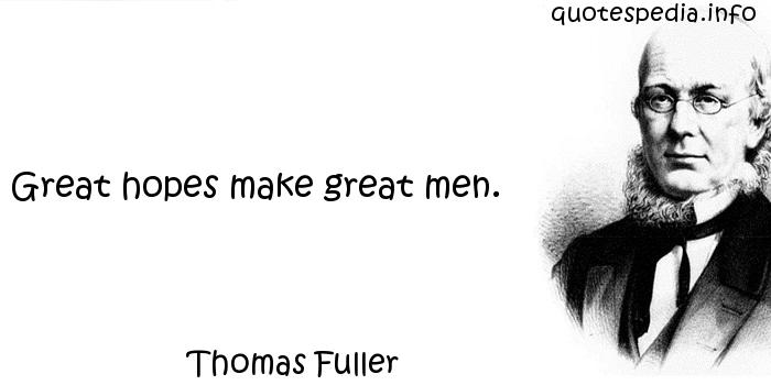Thomas Fuller - Great hopes make great men.
