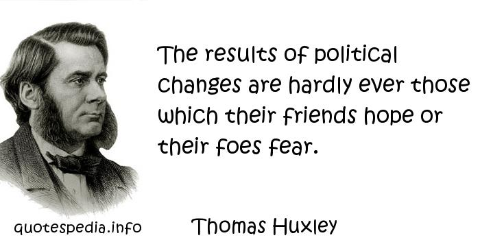 Thomas Huxley - The results of political changes are hardly ever those which their friends hope or their foes fear.