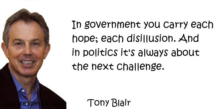 Tony Blair - In government you carry each hope; each disillusion. And in politics it's always about the next challenge.