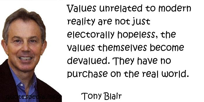 Tony Blair - Values unrelated to modern reality are not just electorally hopeless, the values themselves become devalued. They have no purchase on the real world.
