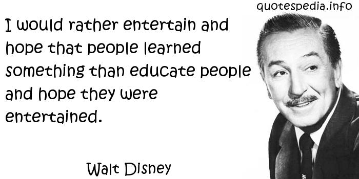 Walt Disney - I would rather entertain and hope that people learned something than educate people and hope they were entertained.