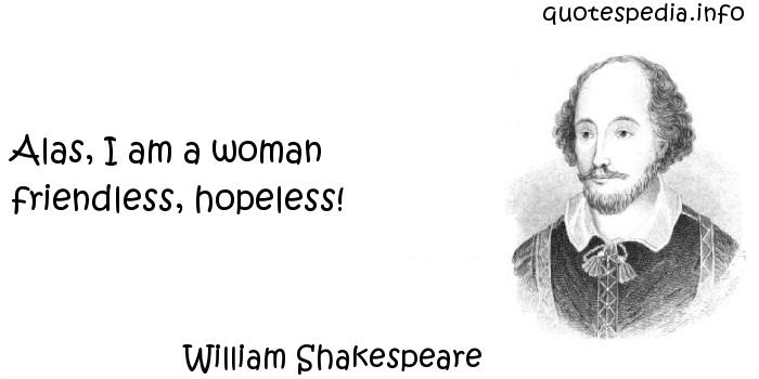 William Shakespeare - Alas, I am a woman friendless, hopeless!