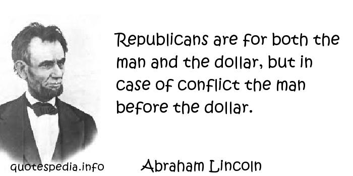 Abraham Lincoln - Republicans are for both the man and the dollar, but in case of conflict the man before the dollar.