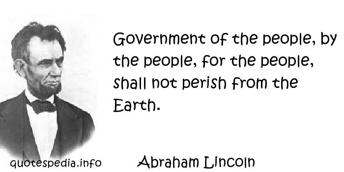 Abraham Lincoln - Government of the people, by the people, for the people, shall not perish from the Earth.