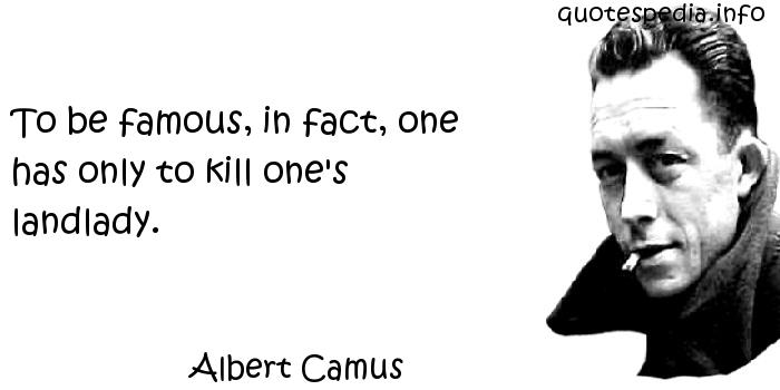 Albert Camus - To be famous, in fact, one has only to kill one's landlady.