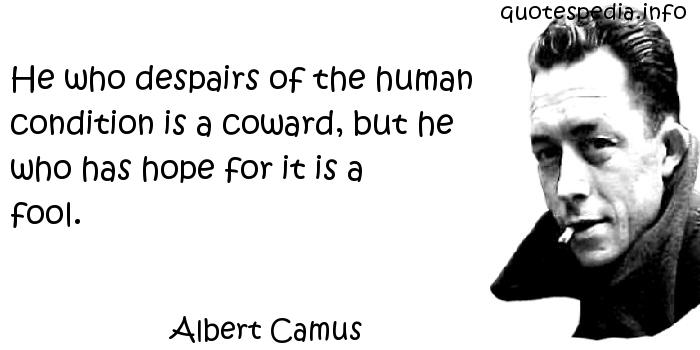Albert Camus - He who despairs of the human condition is a coward, but he who has hope for it is a fool.