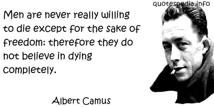 Albert Camus - Men are never really willing to die except for the sake of freedom: therefore they do not believe in dying completely.