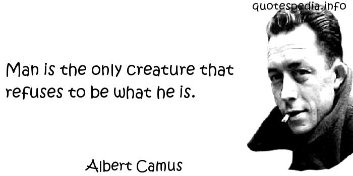 Albert Camus - Man is the only creature that refuses to be what he is.