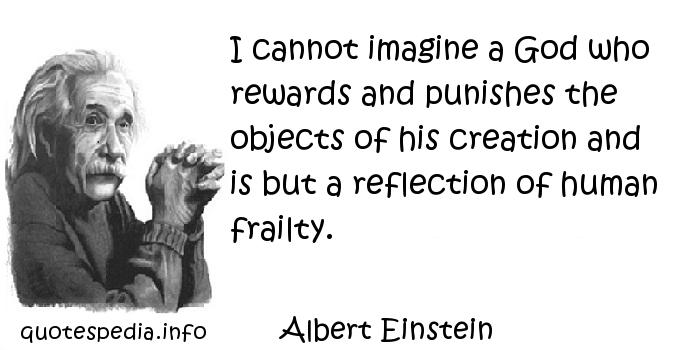 Albert Einstein - I cannot imagine a God who rewards and punishes the objects of his creation and is but a reflection of human frailty.