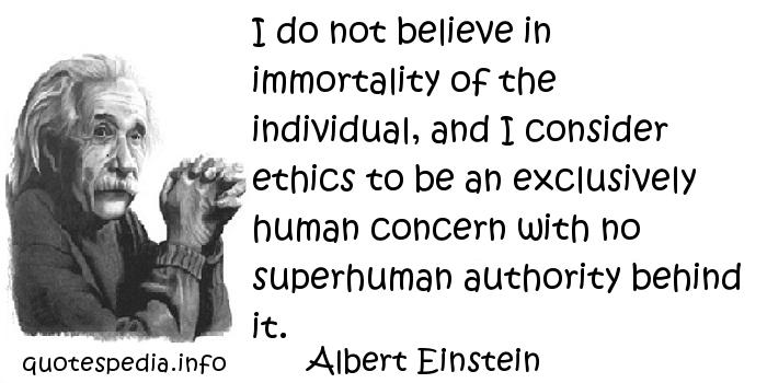 Albert Einstein - I do not believe in immortality of the individual, and I consider ethics to be an exclusively human concern with no superhuman authority behind it.
