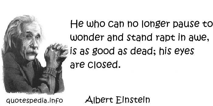 Albert Einstein - He who can no longer pause to wonder and stand rapt in awe, is as good as dead; his eyes are closed.