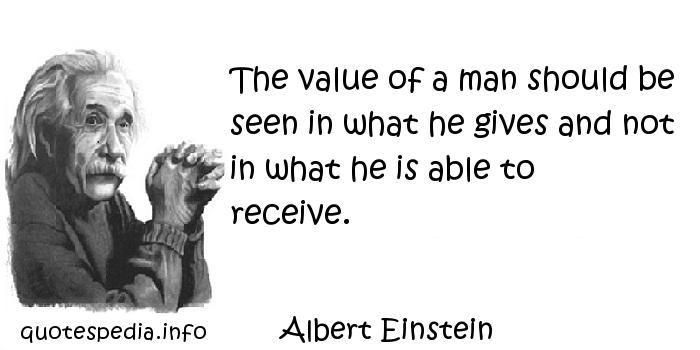 Albert Einstein - The value of a man should be seen in what he gives and not in what he is able to receive.