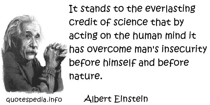 Albert Einstein - It stands to the everlasting credit of science that by acting on the human mind it has overcome man's insecurity before himself and before nature.