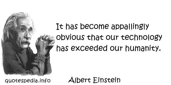 Albert Einstein - It has become appallingly obvious that our technology has exceeded our humanity.