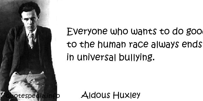 Aldous Huxley - Everyone who wants to do good to the human race always ends in universal bullying.