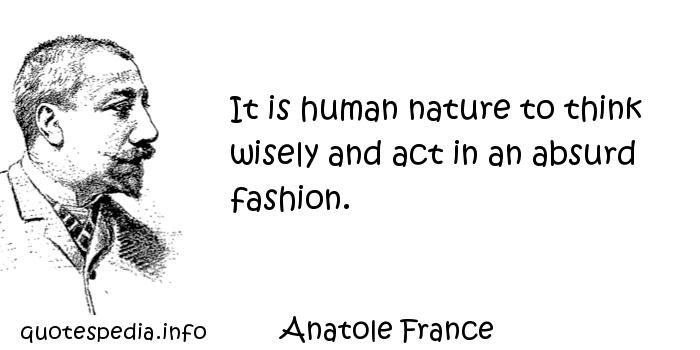 Anatole France - It is human nature to think wisely and act in an absurd fashion.