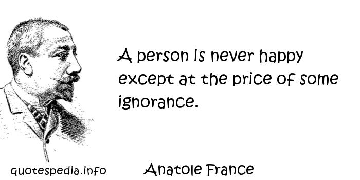Anatole France - A person is never happy except at the price of some ignorance.