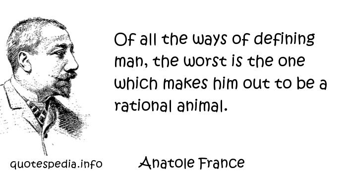 Anatole France - Of all the ways of defining man, the worst is the one which makes him out to be a rational animal.
