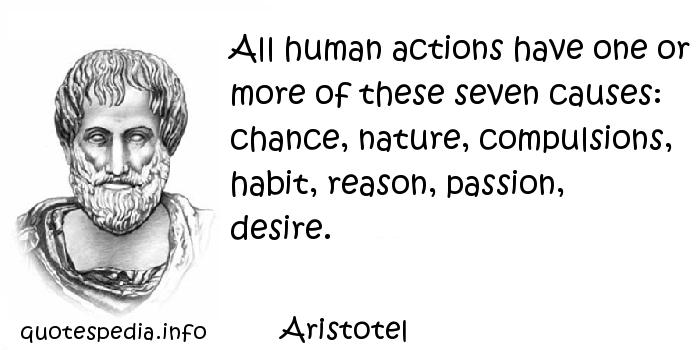 Aristotel - All human actions have one or more of these seven causes: chance, nature, compulsions, habit, reason, passion, desire.