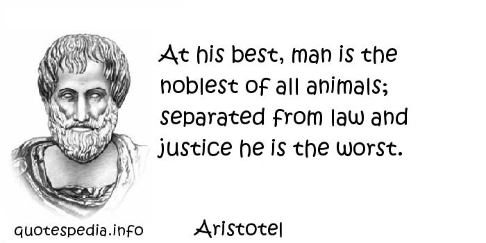 Aristotel - At his best, man is the noblest of all animals; separated from law and justice he is the worst.