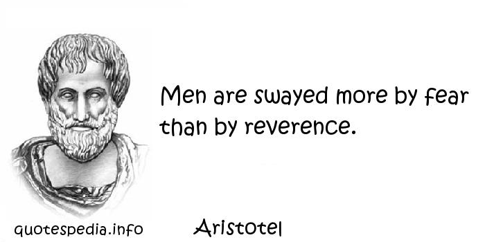 Aristotel - Men are swayed more by fear than by reverence.