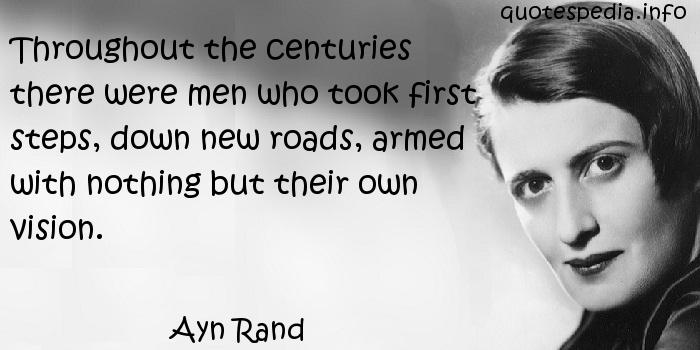 Ayn Rand - Throughout the centuries there were men who took first steps, down new roads, armed with nothing but their own vision.