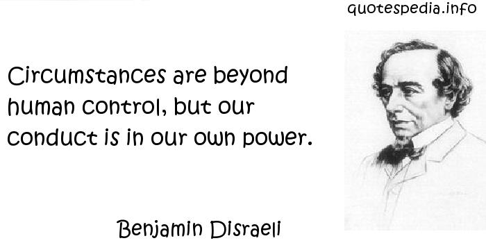 Benjamin Disraeli - Circumstances are beyond human control, but our conduct is in our own power.
