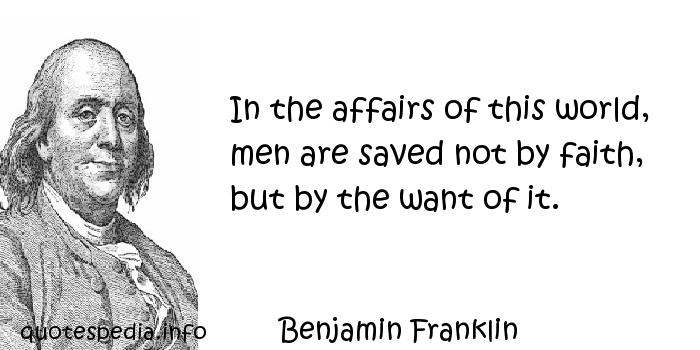 Benjamin Franklin - In the affairs of this world, men are saved not by faith, but by the want of it.