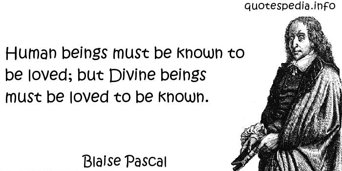 Blaise Pascal - Human beings must be known to be loved; but Divine beings must be loved to be known.