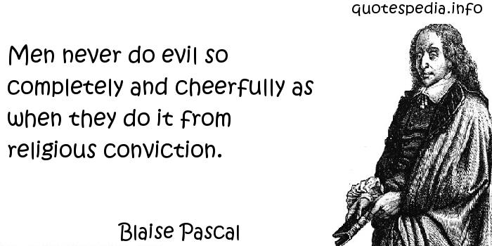Blaise Pascal - Men never do evil so completely and cheerfully as when they do it from religious conviction.