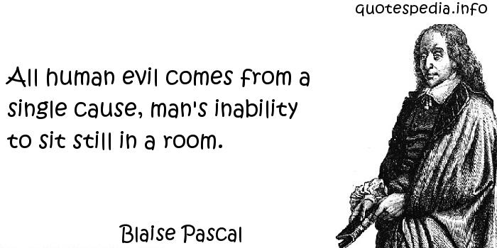 Blaise Pascal - All human evil comes from a single cause, man's inability to sit still in a room.