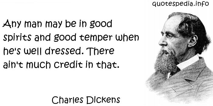 Charles Dickens - Any man may be in good spirits and good temper when he's well dressed. There ain't much credit in that.