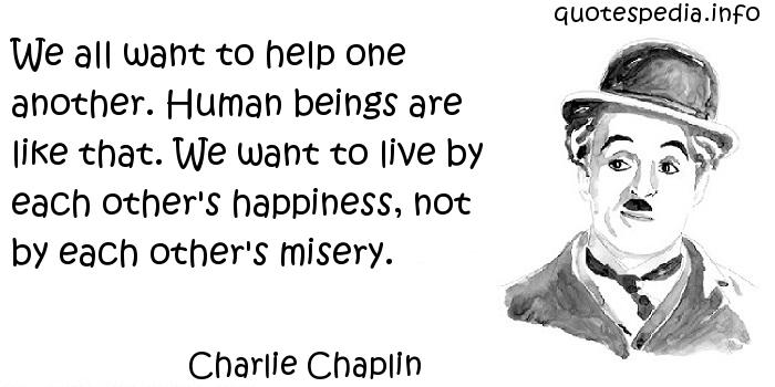 Charlie Chaplin - We all want to help one another. Human beings are like that. We want to live by each other's happiness, not by each other's misery.