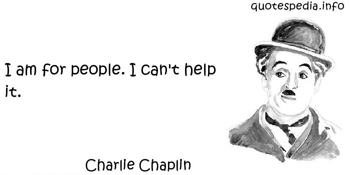Charlie Chaplin - I am for people. I can't help it.