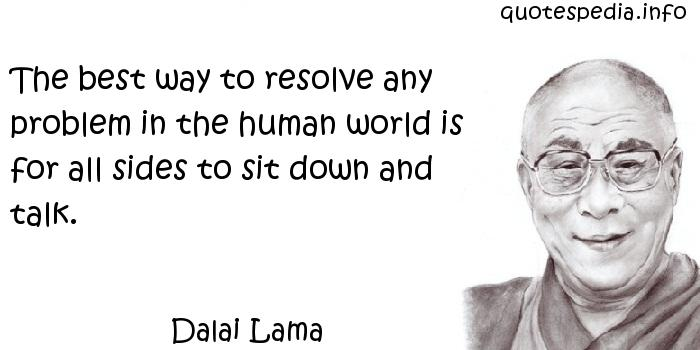 Dalai Lama - The best way to resolve any problem in the human world is for all sides to sit down and talk.