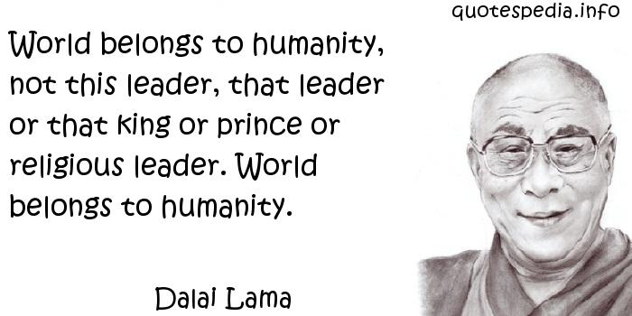 Dalai Lama - World belongs to humanity, not this leader, that leader or that king or prince or religious leader. World belongs to humanity.