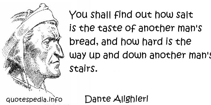 Dante Alighieri - You shall find out how salt is the taste of another man's bread, and how hard is the way up and down another man's stairs.