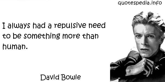David Bowie - I always had a repulsive need to be something more than human.