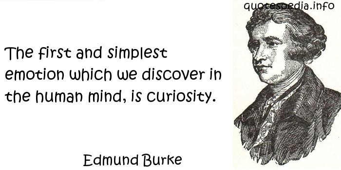 Edmund Burke - The first and simplest emotion which we discover in the human mind, is curiosity.