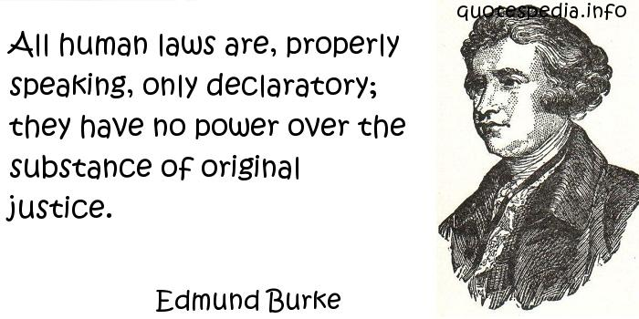 Edmund Burke - All human laws are, properly speaking, only declaratory; they have no power over the substance of original justice.