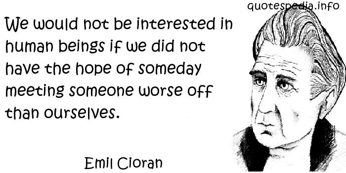 Emil Cioran - We would not be interested in human beings if we did not have the hope of someday meeting someone worse off than ourselves.